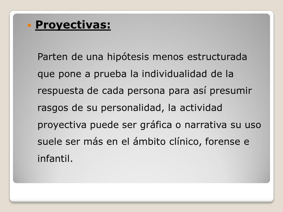 Proyectivas: Parten de una hipótesis menos estructurada que pone a prueba la individualidad de la respuesta de cada persona para así presumir rasgos d