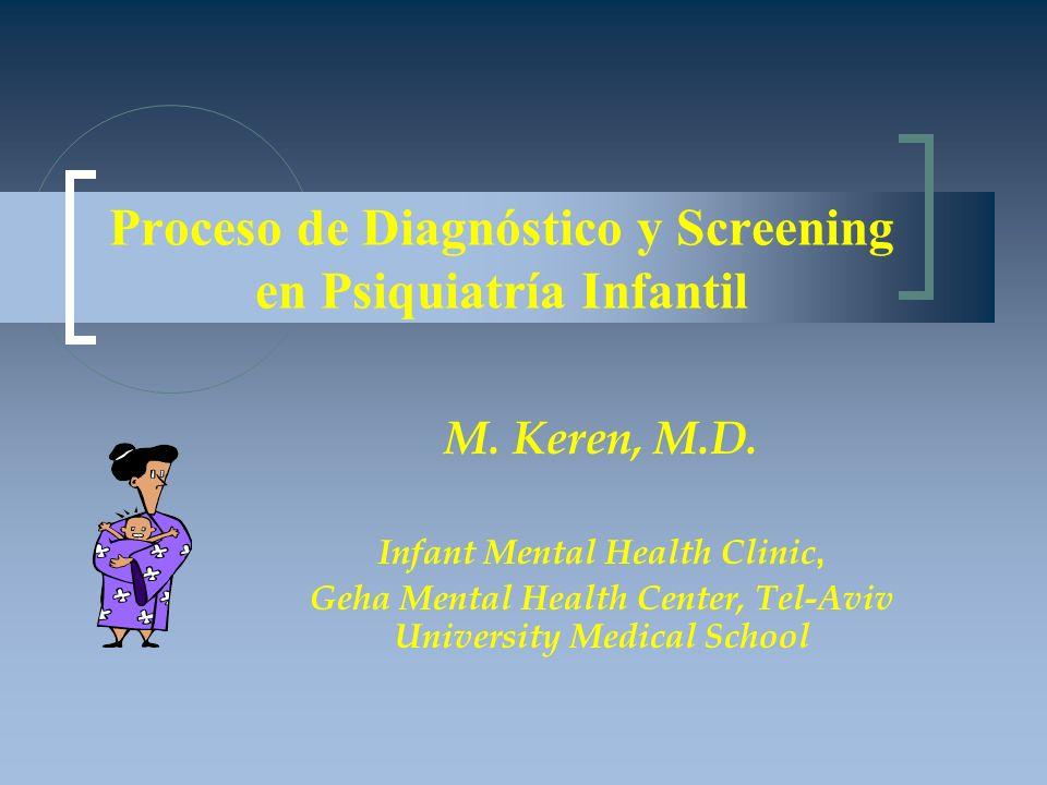 Proceso de Diagnóstico y Screening en Psiquiatría Infantil M. Keren, M.D. Infant Mental Health Clinic, Geha Mental Health Center, Tel-Aviv University