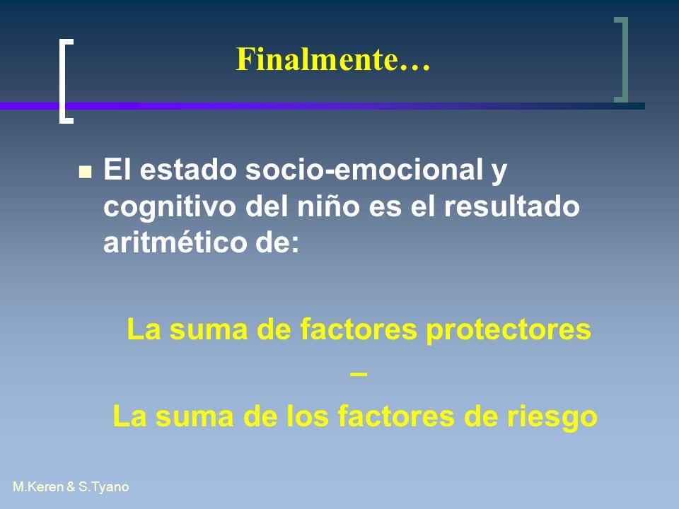 M.Keren & S.Tyano Finalmente… El estado socio-emocional y cognitivo del niño es el resultado aritmético de: La suma de factores protectores – La suma