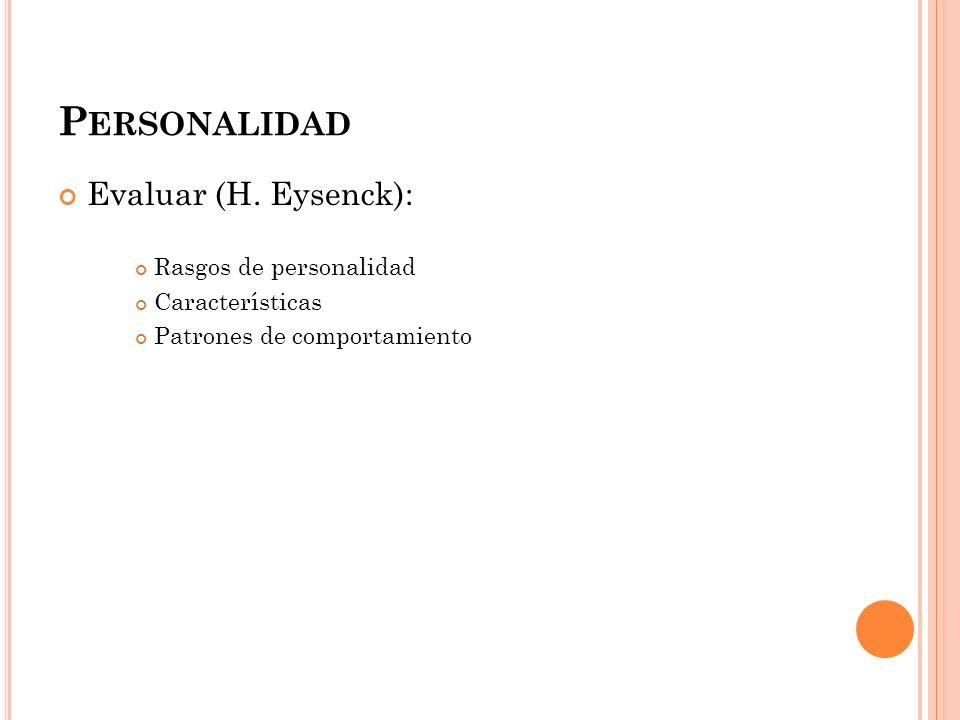P ERSONALIDAD Evaluar (H. Eysenck): Rasgos de personalidad Características Patrones de comportamiento