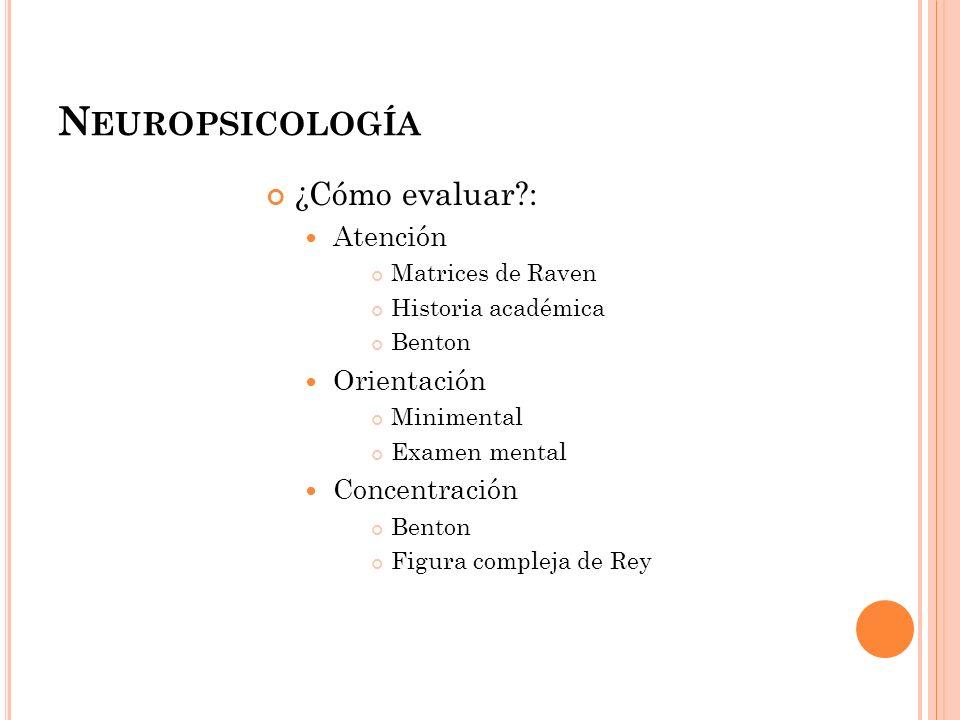 N EUROPSICOLOGÍA ¿Cómo evaluar?: Atención Matrices de Raven Historia académica Benton Orientación Minimental Examen mental Concentración Benton Figura