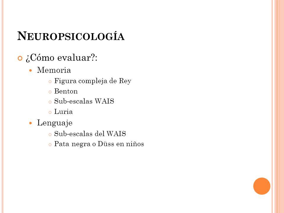 N EUROPSICOLOGÍA ¿Cómo evaluar?: Memoria Figura compleja de Rey Benton Sub-escalas WAIS Luria Lenguaje Sub-escalas del WAIS Pata negra o Düss en niños