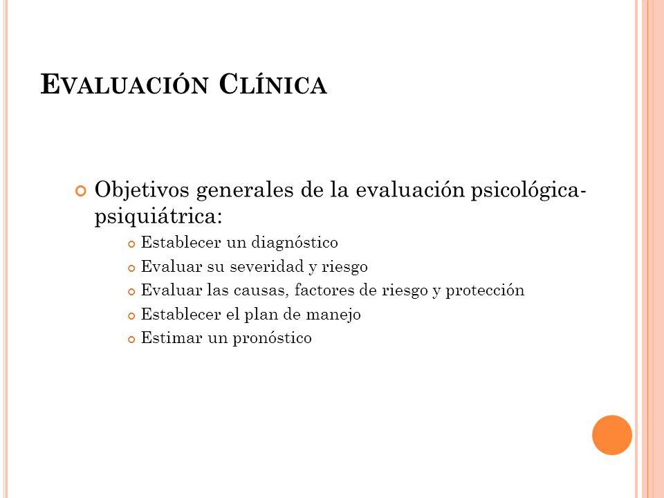 E VALUACIÓN C LÍNICA Objetivos generales de la evaluación psicológica- psiquiátrica: Establecer un diagnóstico Evaluar su severidad y riesgo Evaluar l