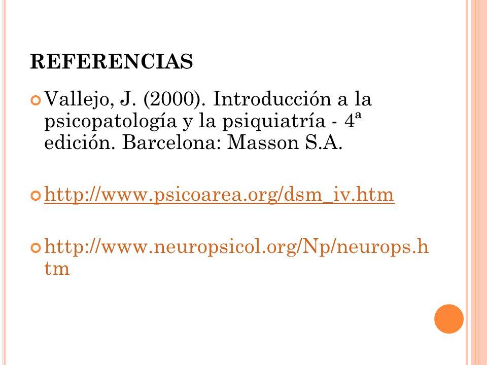 REFERENCIAS Vallejo, J. (2000). Introducción a la psicopatología y la psiquiatría - 4ª edición. Barcelona: Masson S.A. http://www.psicoarea.org/dsm_iv