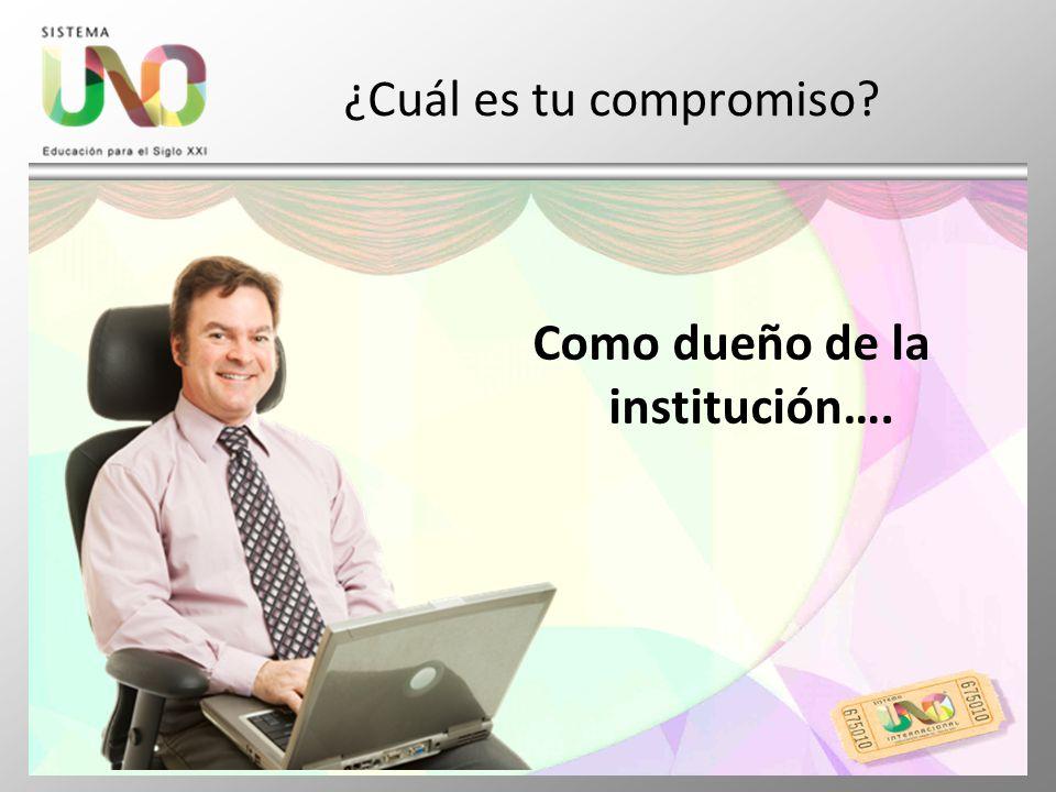 ¿Cuál es tu compromiso? Como dueño de la institución….