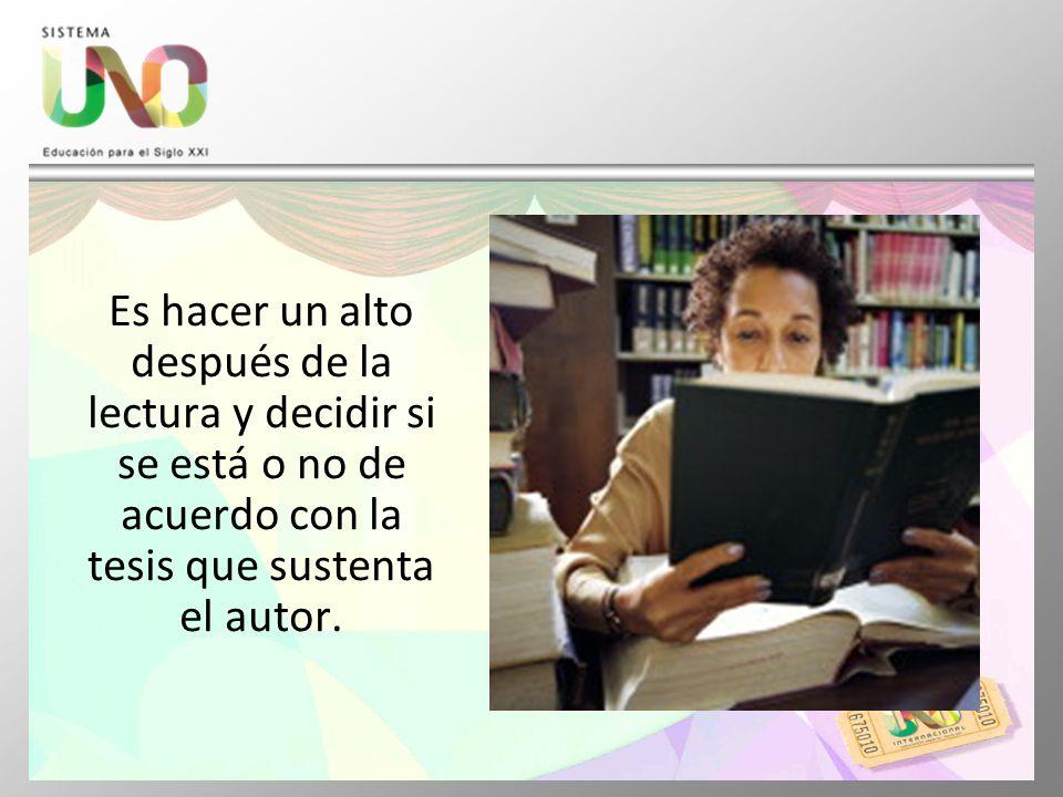 Es hacer un alto después de la lectura y decidir si se está o no de acuerdo con la tesis que sustenta el autor.