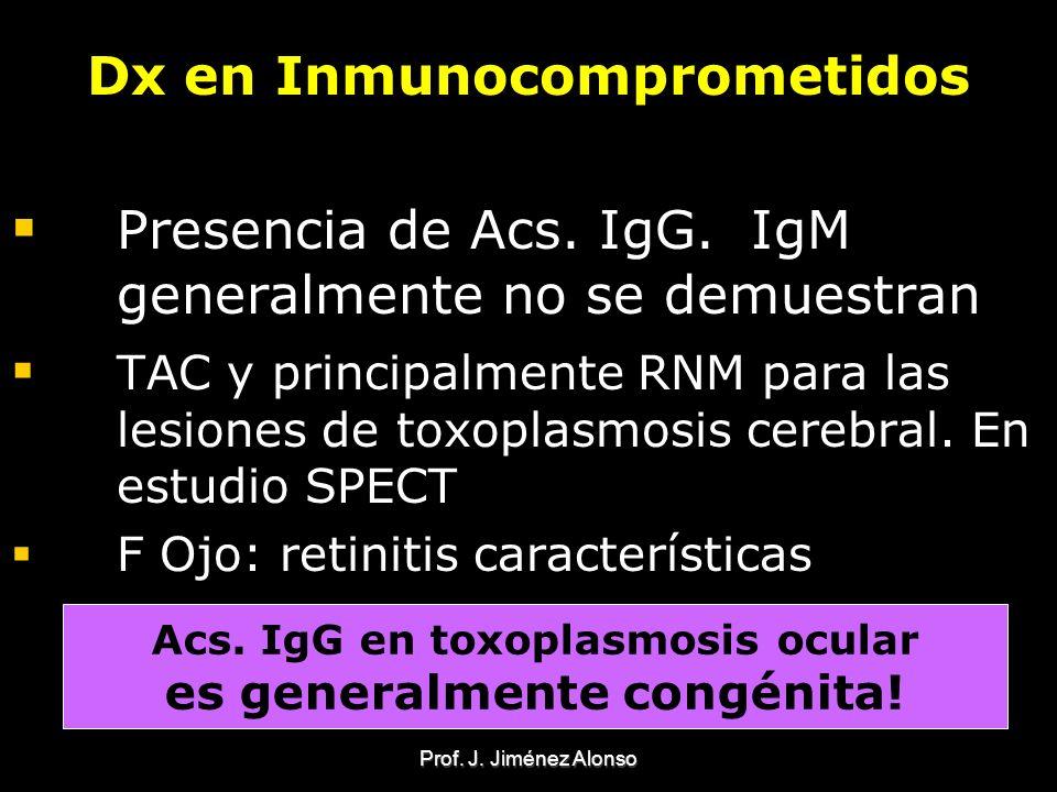 Prof. J. Jiménez Alonso Dx en Inmunocomprometidos Presencia de Acs. IgG. IgM generalmente no se demuestran TAC y principalmente RNM para las lesiones