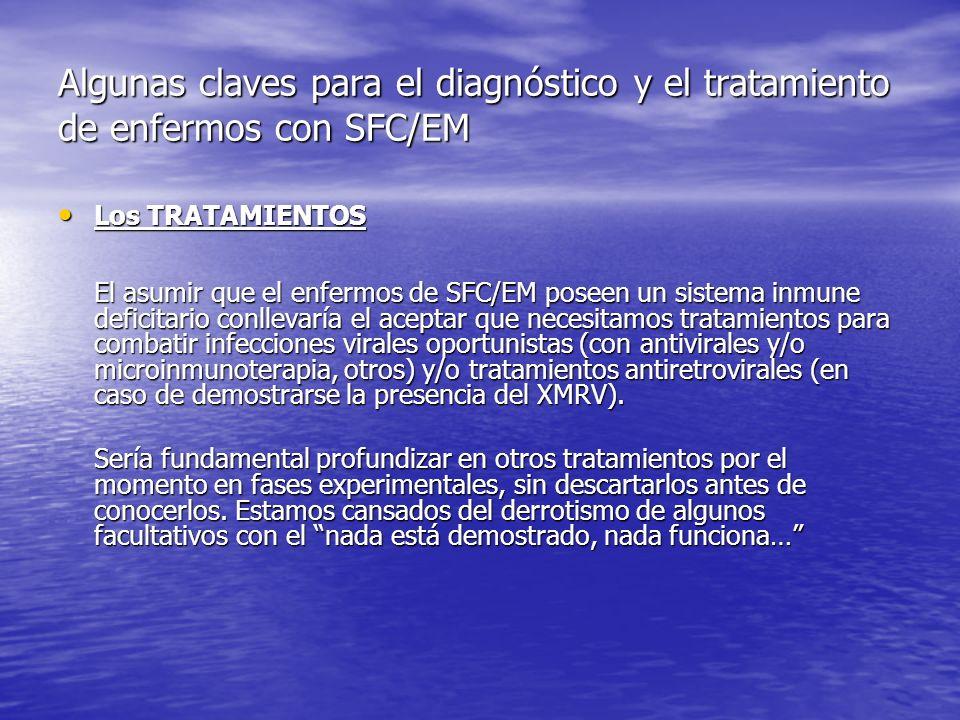 Algunas claves para el diagnóstico y el tratamiento de enfermos con SFC/EM Los TRATAMIENTOS Los TRATAMIENTOS El asumir que el enfermos de SFC/EM poseen un sistema inmune deficitario conllevaría el aceptar que necesitamos tratamientos para combatir infecciones virales oportunistas (con antivirales y/o microinmunoterapia, otros) y/o tratamientos antiretrovirales (en caso de demostrarse la presencia del XMRV).