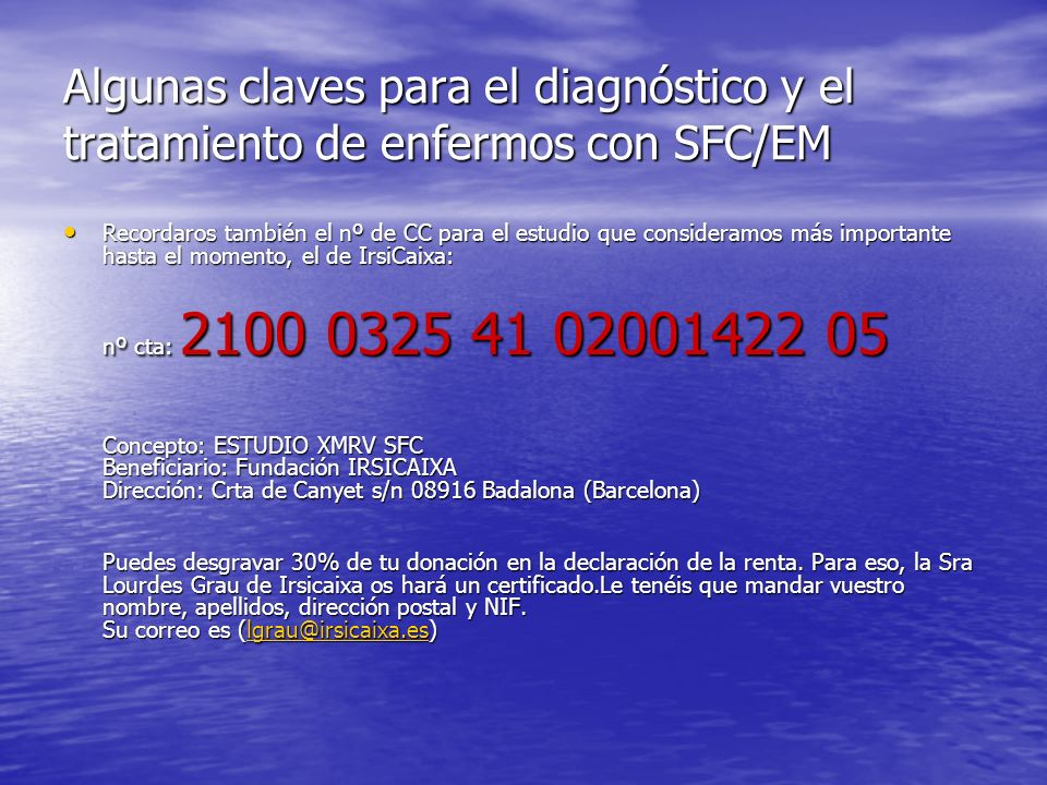 Algunas claves para el diagnóstico y el tratamiento de enfermos con SFC/EM Recordaros también el nº de CC para el estudio que consideramos más importante hasta el momento, el de IrsiCaixa: Recordaros también el nº de CC para el estudio que consideramos más importante hasta el momento, el de IrsiCaixa: nº cta: 2100 0325 41 02001422 05 Concepto: ESTUDIO XMRV SFC Beneficiario: Fundación IRSICAIXA Dirección: Crta de Canyet s/n 08916 Badalona (Barcelona) Puedes desgravar 30% de tu donación en la declaración de la renta.