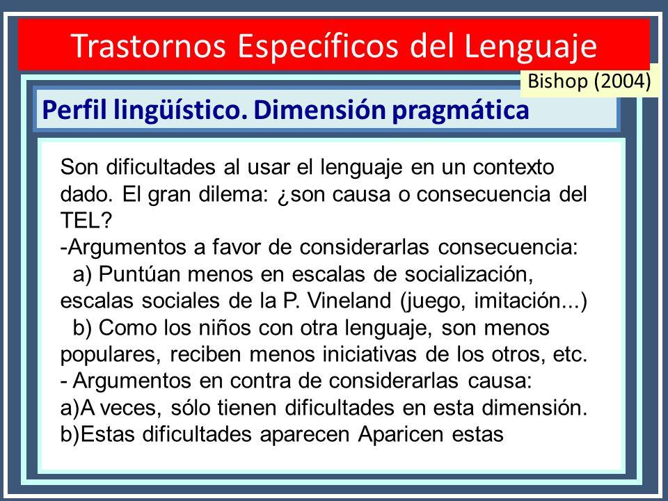 Perfil lingüístico. Dimensión pragmática Disfasias o TEL Bishop (2004) Son dificultades al usar el lenguaje en un contexto dado. El gran dilema: ¿son