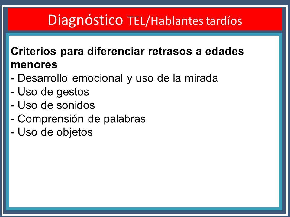 Diagnóstico TEL/Hablantes tardíos Criterios para diferenciar retrasos a edades menores - Desarrollo emocional y uso de la mirada - Uso de gestos - Uso