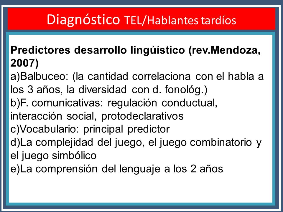 Diagnóstico TEL/Hablantes tardíos Predictores desarrollo lingúístico (rev.Mendoza, 2007) a)Balbuceo: (la cantidad correlaciona con el habla a los 3 añ