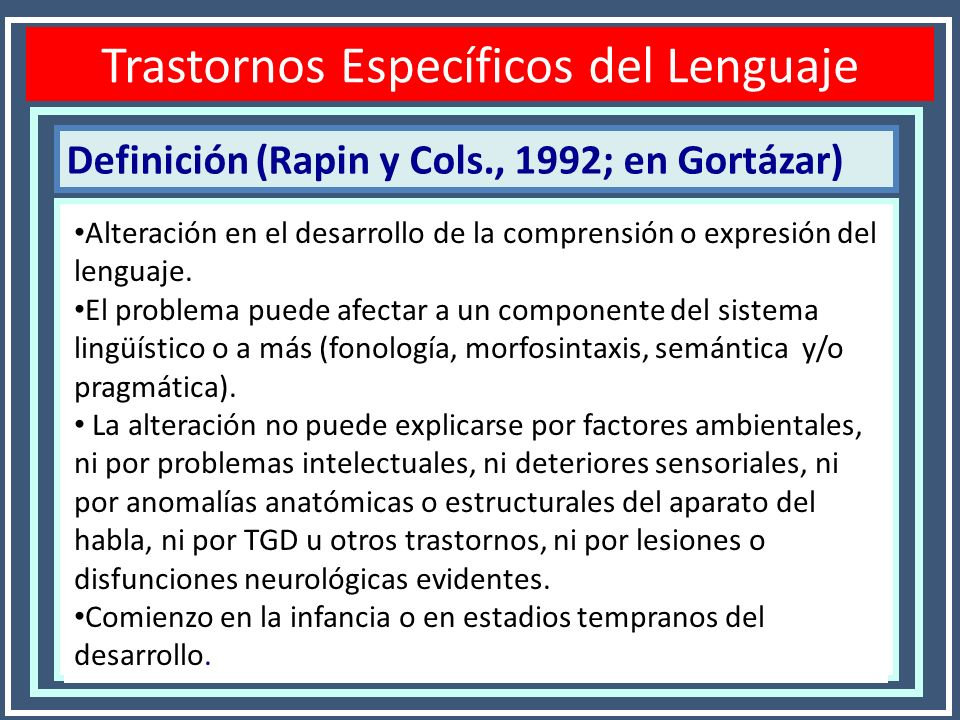 Definición (Rapin y Cols., 1992; en Gortázar) Trastornos Específicos del Lenguaje Alteración en el desarrollo de la comprensión o expresión del lengua