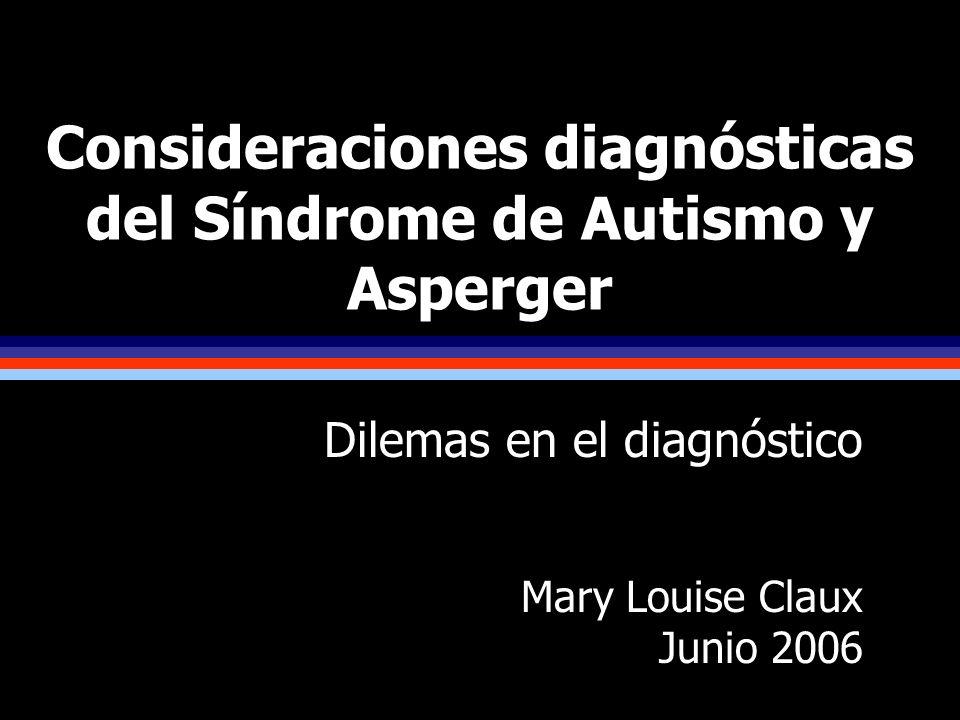 Consideraciones diagnósticas del Síndrome de Autismo y Asperger Dilemas en el diagnóstico Mary Louise Claux Junio 2006