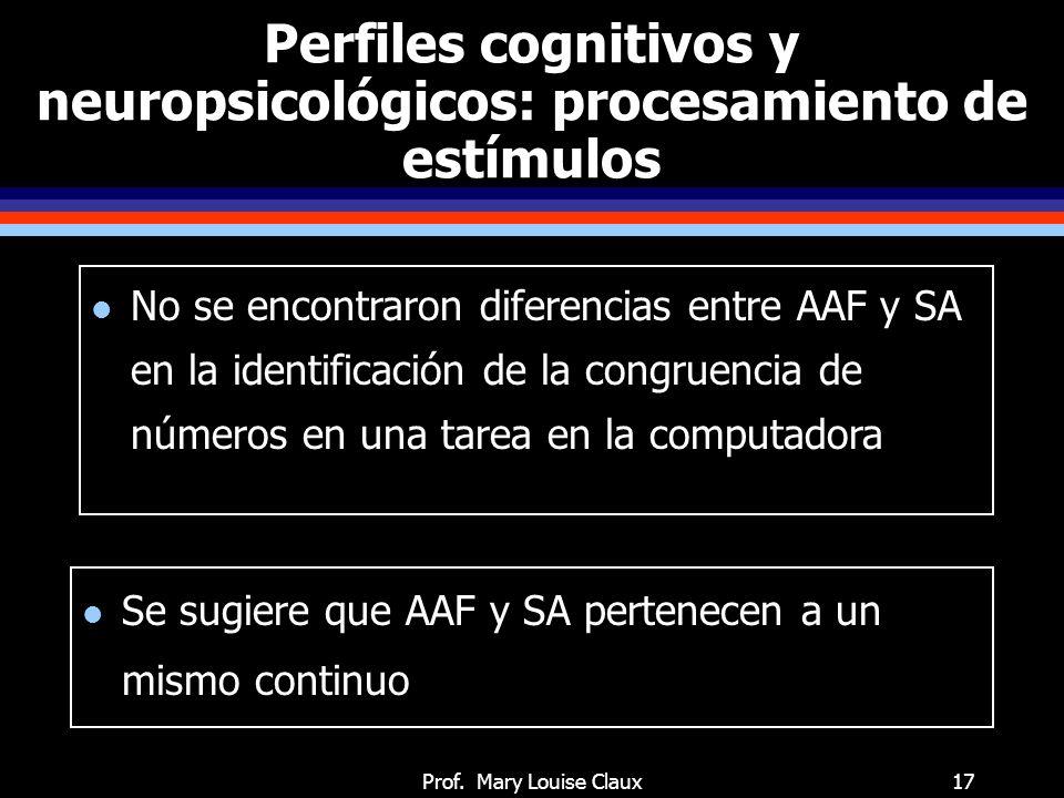 Prof. Mary Louise Claux17 Perfiles cognitivos y neuropsicológicos: procesamiento de estímulos l Se sugiere que AAF y SA pertenecen a un mismo continuo
