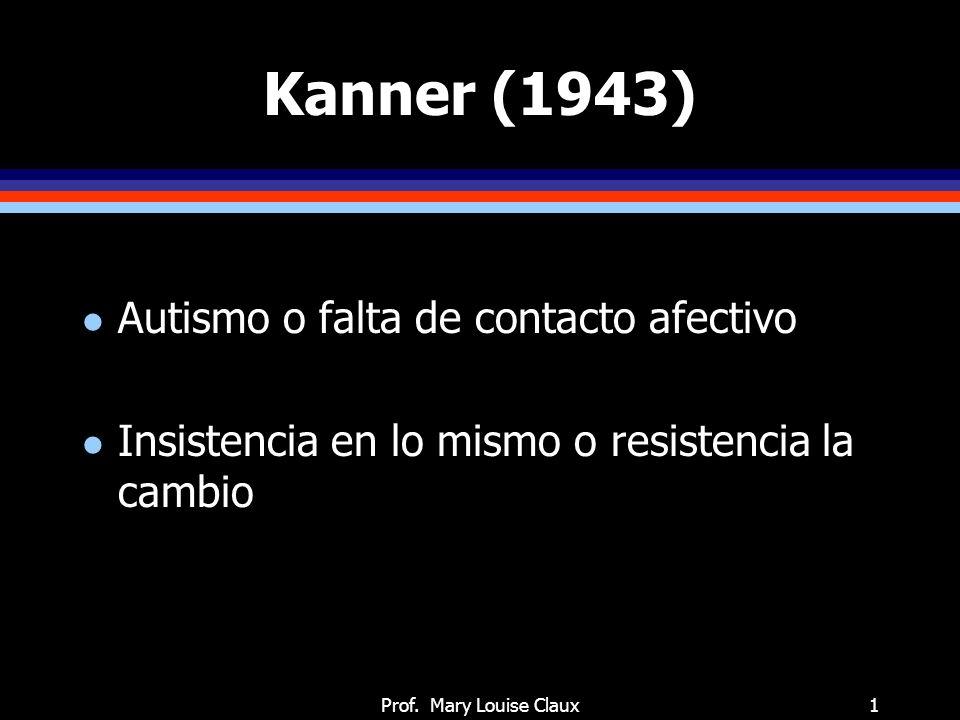Prof. Mary Louise Claux1 Kanner (1943) l Autismo o falta de contacto afectivo l Insistencia en lo mismo o resistencia la cambio