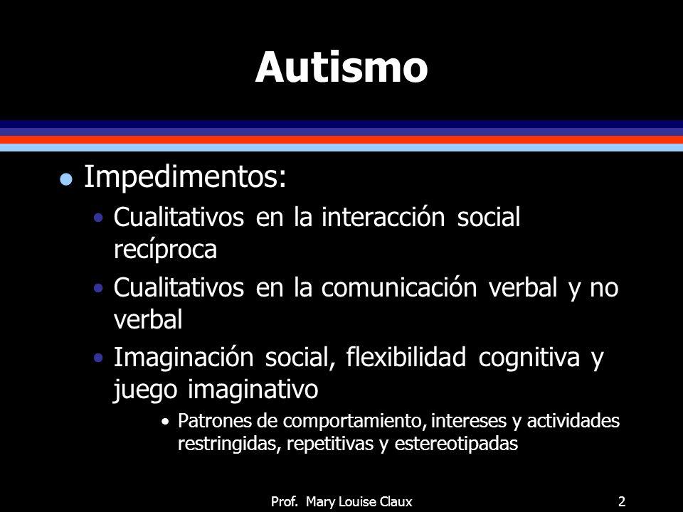Prof. Mary Louise Claux2 Autismo l Impedimentos: Cualitativos en la interacción social recíproca Cualitativos en la comunicación verbal y no verbal Im