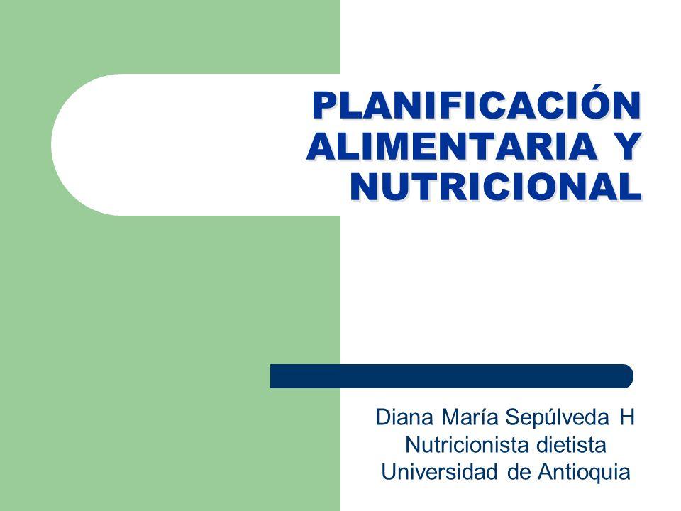 PLANIFICACIÓN ALIMENTARIA Y NUTRICIONAL Diana María Sepúlveda H Nutricionista dietista Universidad de Antioquia