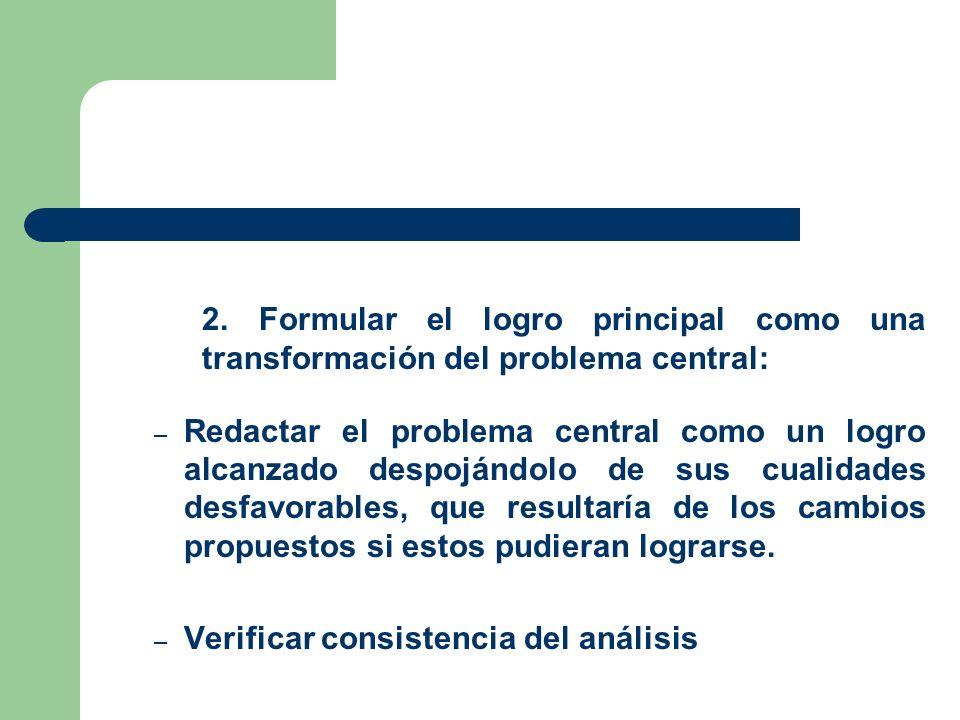 2. Formular el logro principal como una transformación del problema central: – Redactar el problema central como un logro alcanzado despojándolo de su