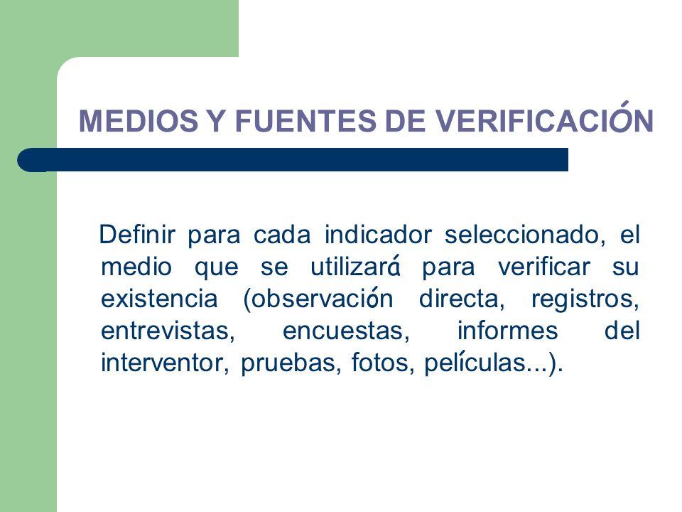 MEDIOS Y FUENTES DE VERIFICACI Ó N Definir para cada indicador seleccionado, el medio que se utilizar á para verificar su existencia (observaci ó n di