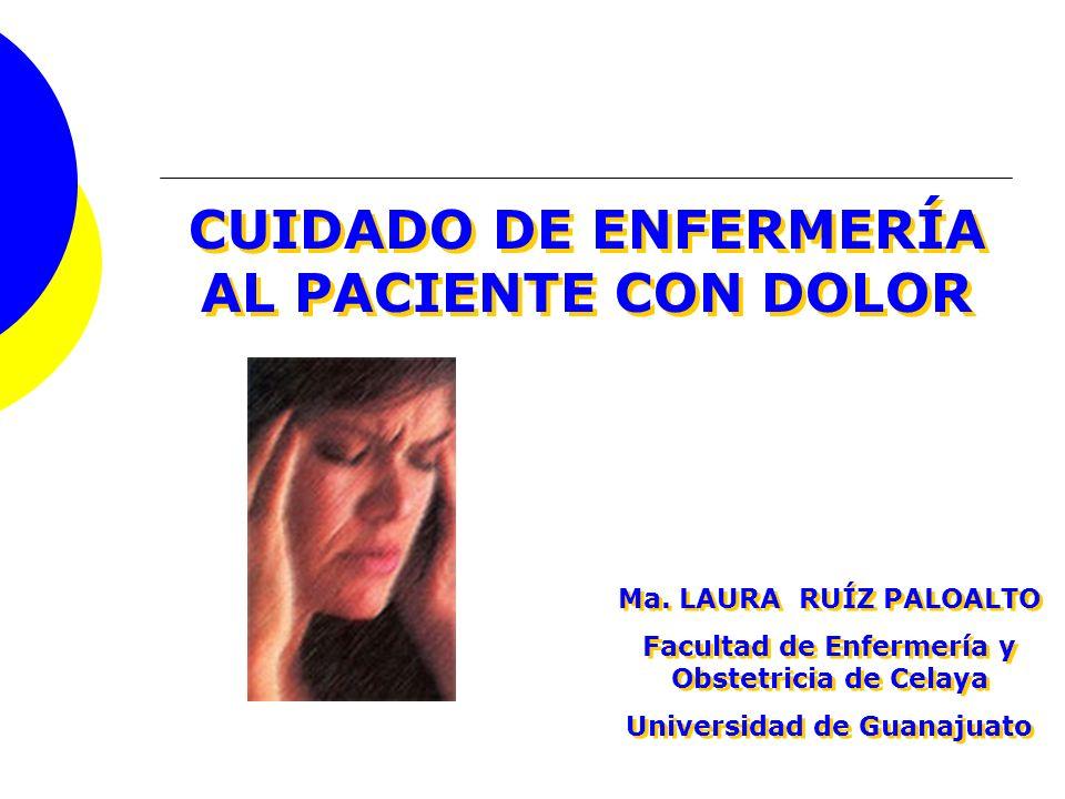 CUIDADO DE ENFERMERÍA AL PACIENTE CON DOLOR Ma. LAURA RUÍZ PALOALTO Facultad de Enfermería y Obstetricia de Celaya Universidad de Guanajuato Ma. LAURA