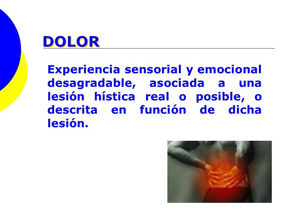 DOLOR Experiencia sensorial y emocional desagradable, asociada a una lesión hística real o posible, o descrita en función de dicha lesión.
