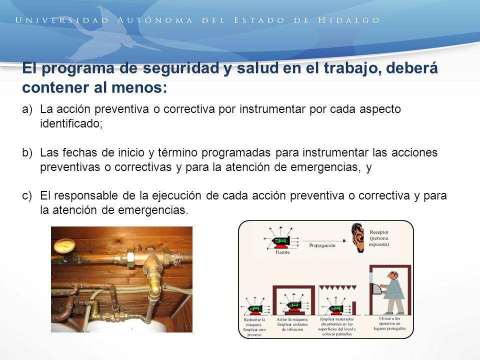 El programa de seguridad y salud en el trabajo, deberá contener al menos: a)La acción preventiva o correctiva por instrumentar por cada aspecto identi