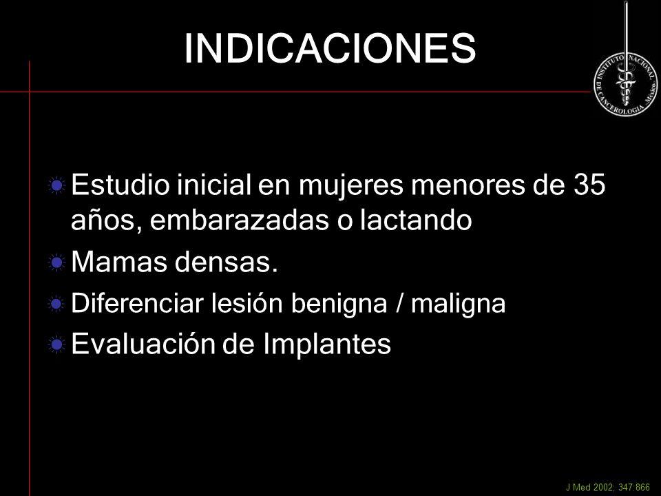 INDICACIONES Estudio inicial en mujeres menores de 35 años, embarazadas o lactando Mamas densas. Diferenciar lesión benigna / maligna Evaluación de Im