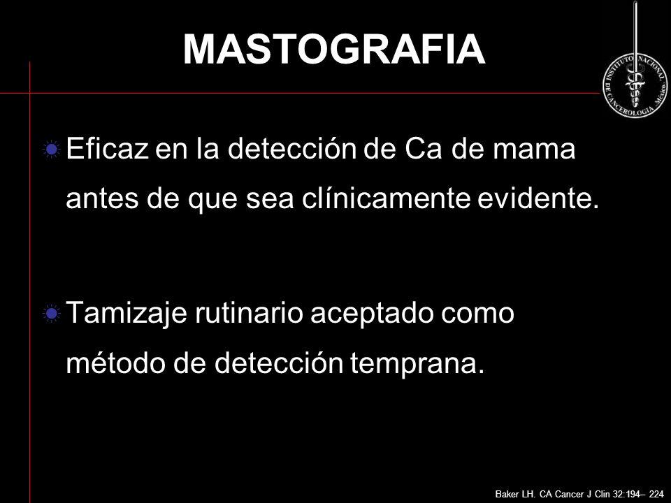 MASTOGRAFIA Eficaz en la detección de Ca de mama antes de que sea clínicamente evidente. Tamizaje rutinario aceptado como método de detección temprana
