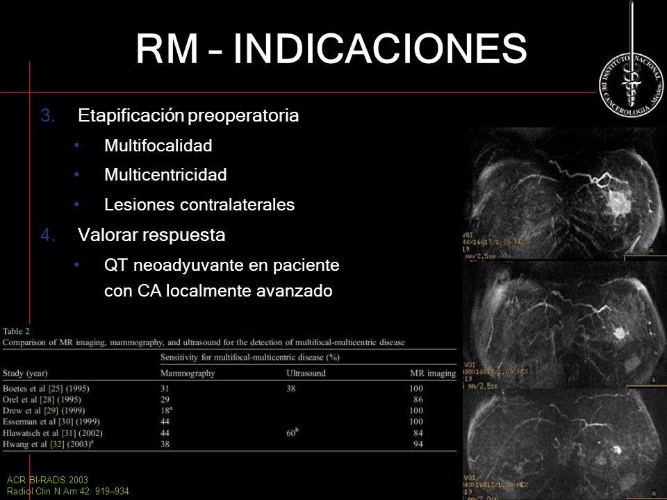 RM – INDICACIONES 3.Etapificación preoperatoria Multifocalidad Multicentricidad Lesiones contralaterales 4.Valorar respuesta QT neoadyuvante en pacien