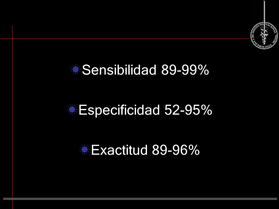 Sensibilidad 89-99% Especificidad 52-95% Exactitud 89-96%