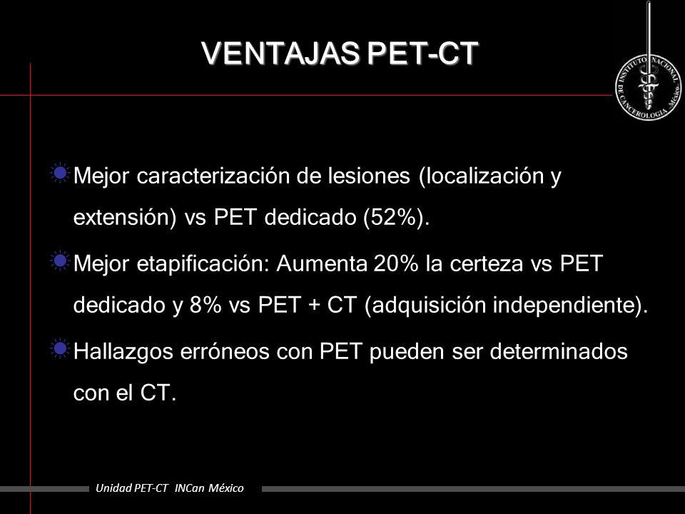 VENTAJAS PET-CT Mejor caracterización de lesiones (localización y extensión) vs PET dedicado (52%). Mejor etapificación: Aumenta 20% la certeza vs PET