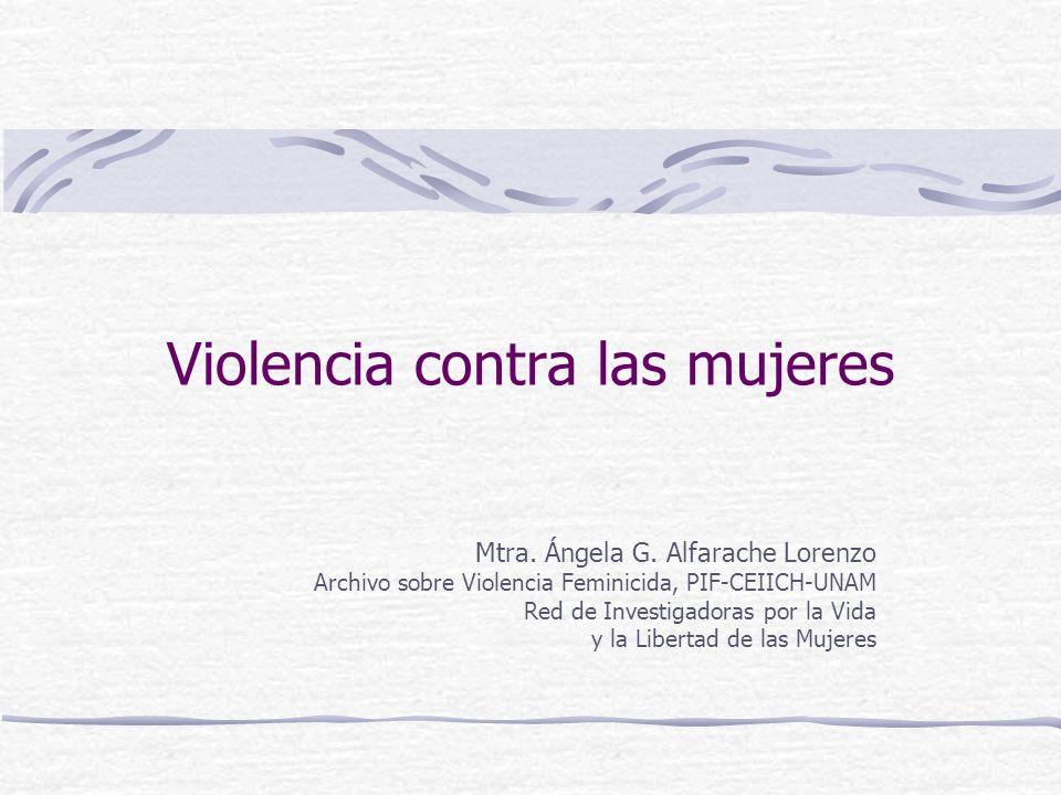 Violencia contra las mujeres Mtra. Ángela G. Alfarache Lorenzo Archivo sobre Violencia Feminicida, PIF-CEIICH-UNAM Red de Investigadoras por la Vida y