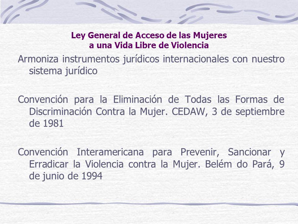Ley General de Acceso de las Mujeres a una Vida Libre de Violencia Armoniza instrumentos jurídicos internacionales con nuestro sistema jurídico Conven