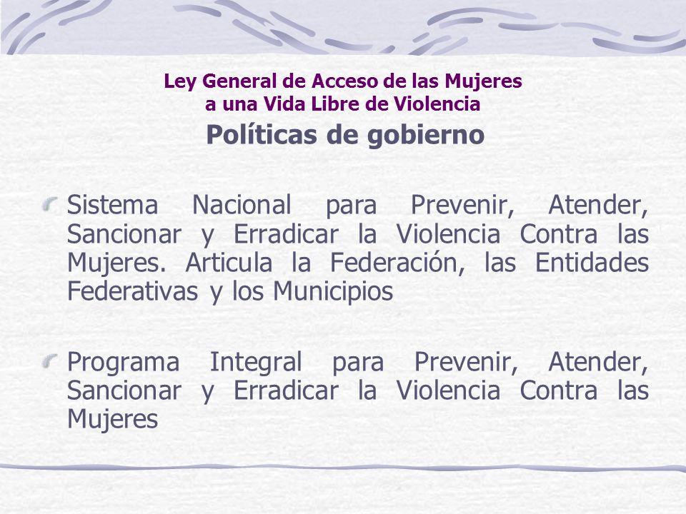 Ley General de Acceso de las Mujeres a una Vida Libre de Violencia Políticas de gobierno Sistema Nacional para Prevenir, Atender, Sancionar y Erradica