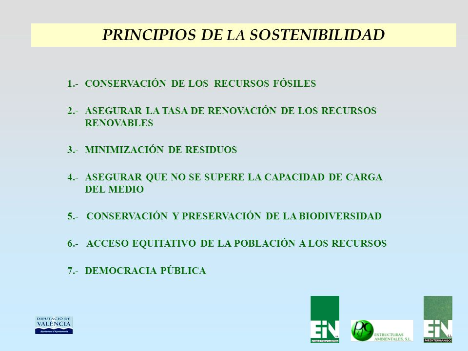 PRINCIPIOS DE LA SOSTENIBILIDAD CONSERVACIÓN DE LOS RECURSOS FÓSILES1.- ASEGURAR LA TASA DE RENOVACIÓN DE LOS RECURSOS RENOVABLES 2.- MINIMIZACIÓN DE RESIDUOS3.- ASEGURAR QUE NO SE SUPERE LA CAPACIDAD DE CARGA DEL MEDIO 4.- DEMOCRACIA PÚBLICA7.- CONSERVACIÓN Y PRESERVACIÓN DE LA BIODIVERSIDAD5.- ACCESO EQUITATIVO DE LA POBLACIÓN A LOS RECURSOS6.-