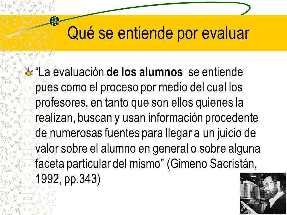 Qué se entiende por evaluar La evaluación de los alumnos se entiende pues como el proceso por medio del cual los profesores, en tanto que son ellos qu