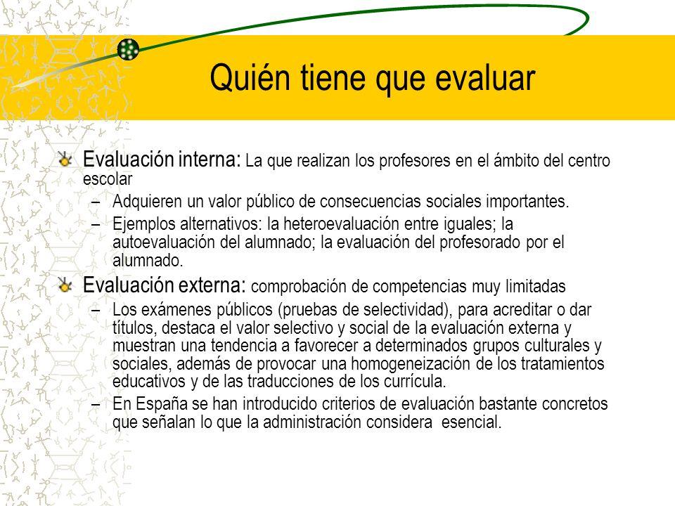 Quién tiene que evaluar Evaluación interna: La que realizan los profesores en el ámbito del centro escolar –Adquieren un valor público de consecuencia