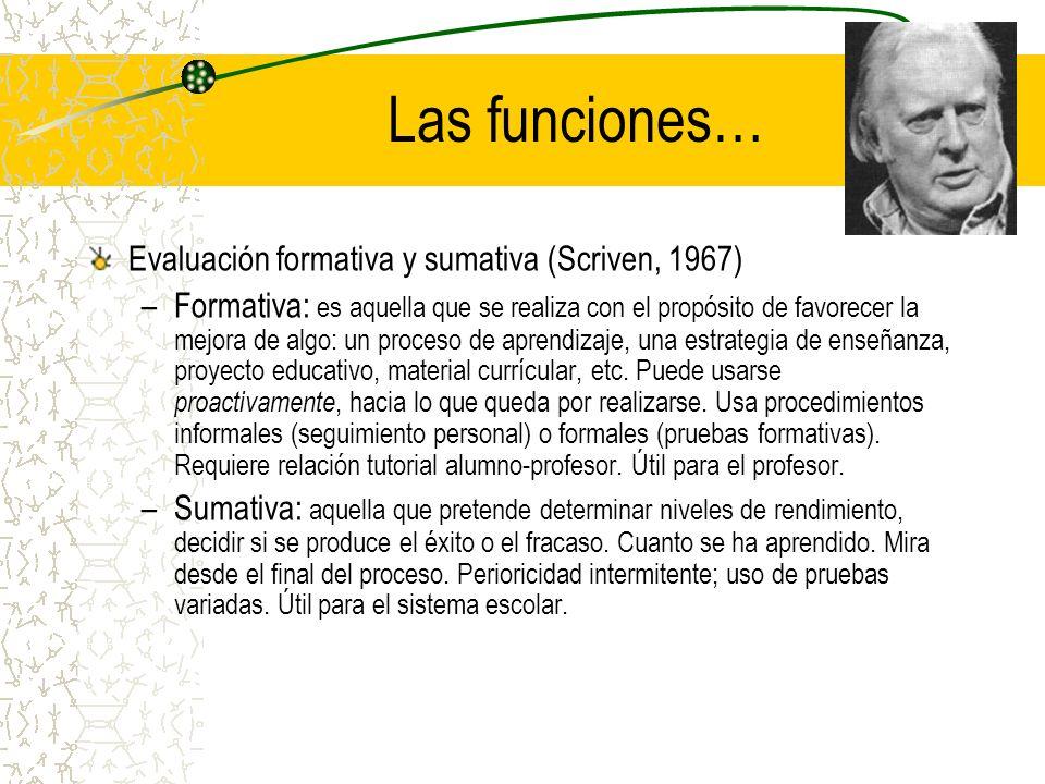 Las funciones… Evaluación formativa y sumativa (Scriven, 1967) –Formativa: es aquella que se realiza con el propósito de favorecer la mejora de algo: