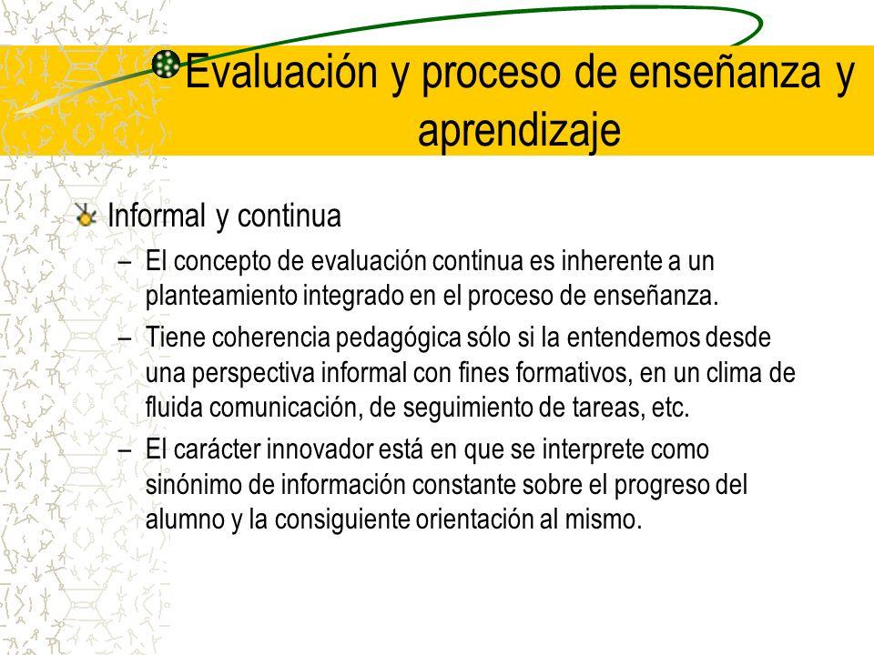 Evaluación y proceso de enseñanza y aprendizaje Informal y continua –El concepto de evaluación continua es inherente a un planteamiento integrado en e