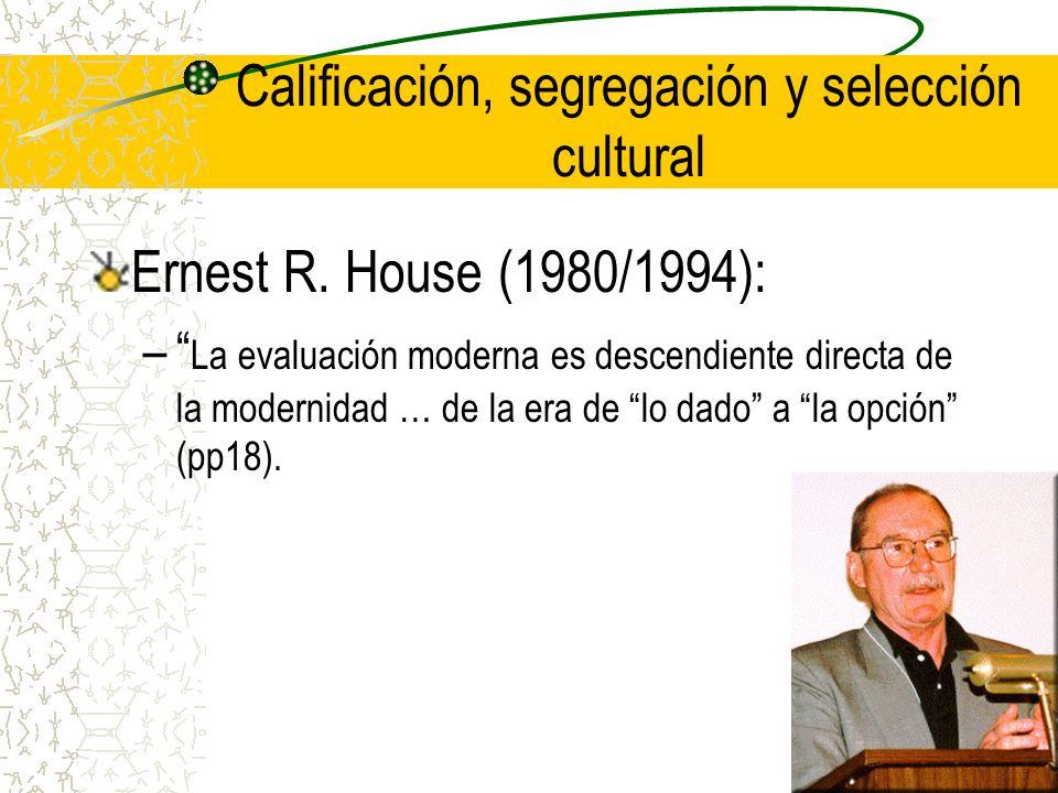 Calificación, segregación y selección cultural Ernest R. House (1980/1994): – La evaluación moderna es descendiente directa de la modernidad … de la e