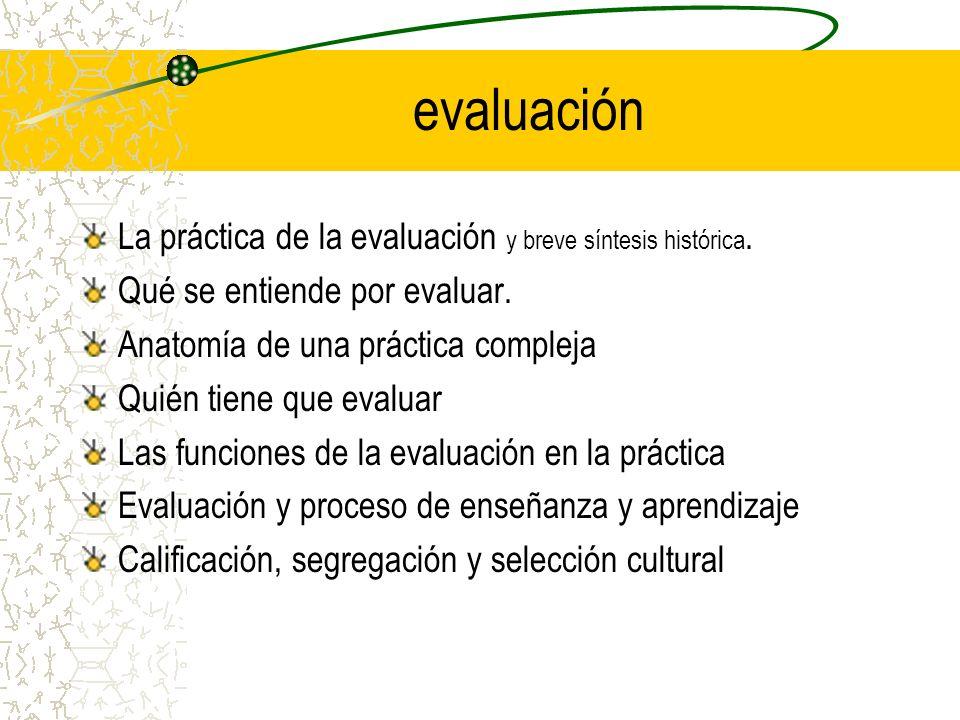evaluación La práctica de la evaluación y breve síntesis histórica. Qué se entiende por evaluar. Anatomía de una práctica compleja Quién tiene que eva