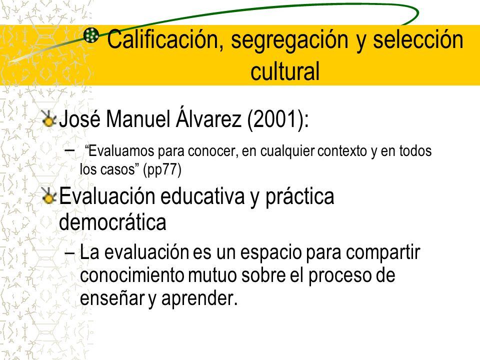 Calificación, segregación y selección cultural José Manuel Álvarez (2001): – Evaluamos para conocer, en cualquier contexto y en todos los casos (pp77)