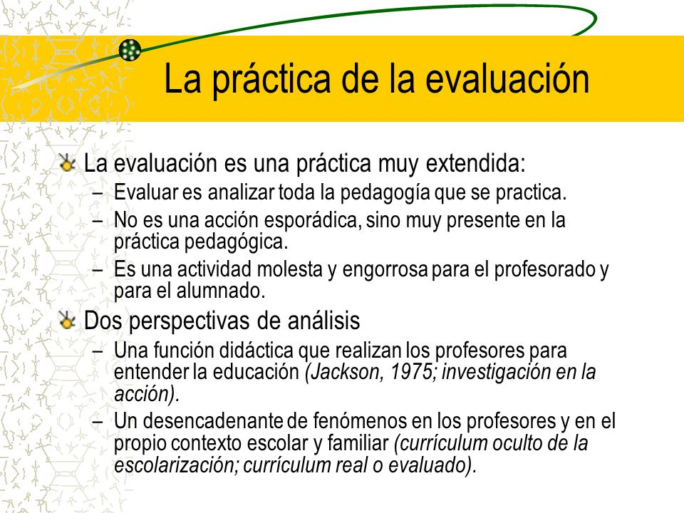 La práctica de la evaluación La evaluación es una práctica muy extendida: –Evaluar es analizar toda la pedagogía que se practica. –No es una acción es