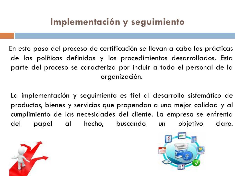 Implementación y seguimiento En este paso del proceso de certificación se llevan a cabo las prácticas de las políticas definidas y los procedimientos