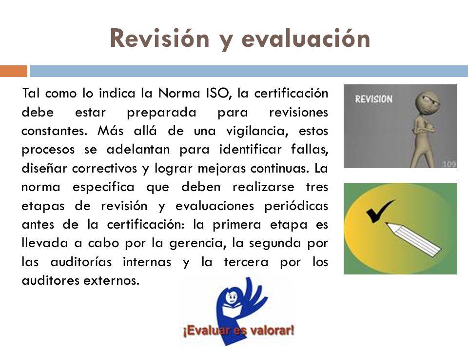 Revisión y evaluación Tal como lo indica la Norma ISO, la certificación debe estar preparada para revisiones constantes. Más allá de una vigilancia, e