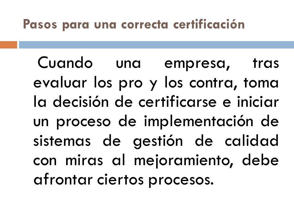 Pasos para una correcta certificación Cuando una empresa, tras evaluar los pro y los contra, toma la decisión de certificarse e iniciar un proceso de