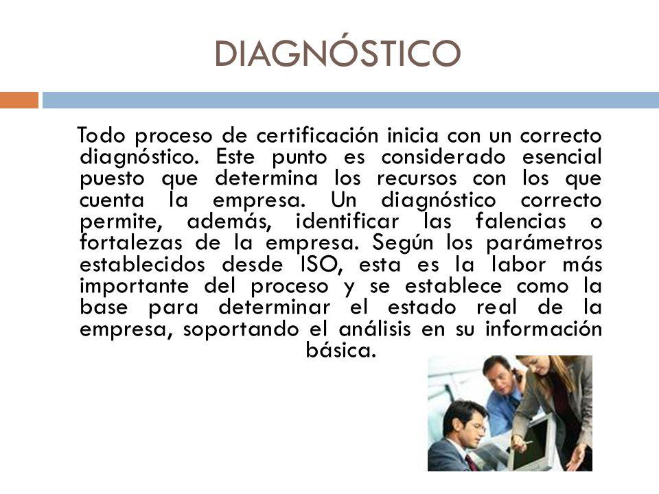 DIAGNÓSTICO Todo proceso de certificación inicia con un correcto diagnóstico. Este punto es considerado esencial puesto que determina los recursos con