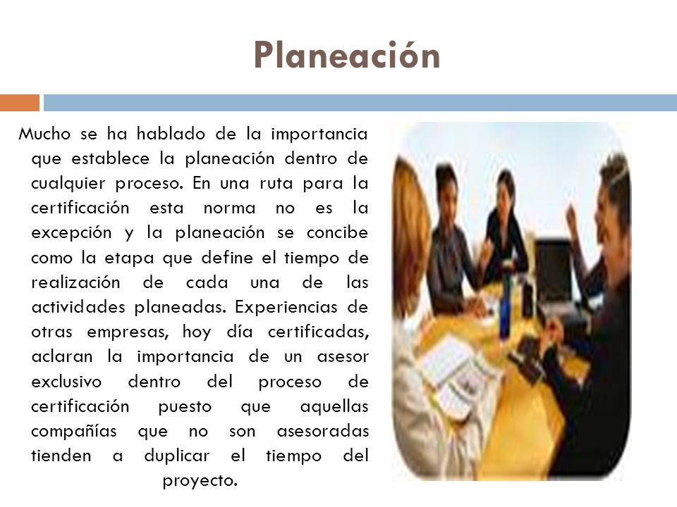 Planeación Mucho se ha hablado de la importancia que establece la planeación dentro de cualquier proceso. En una ruta para la certificación esta norma