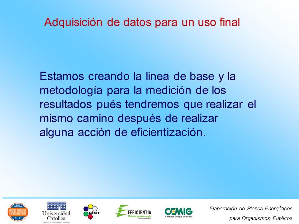 Elaboración de Planes Energéticos para Organismos Públicos Adquisición de datos para un uso final Estamos creando la linea de base y la metodología pa